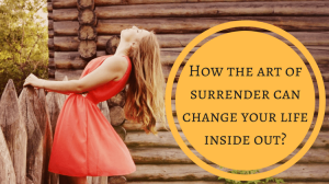How the art of surrender can change your life inside out?